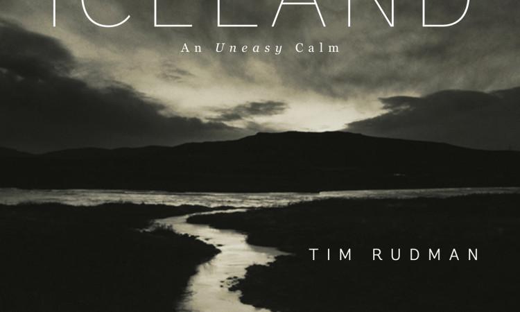 Tim Rudman: ICELAND. An Uneasy Calm